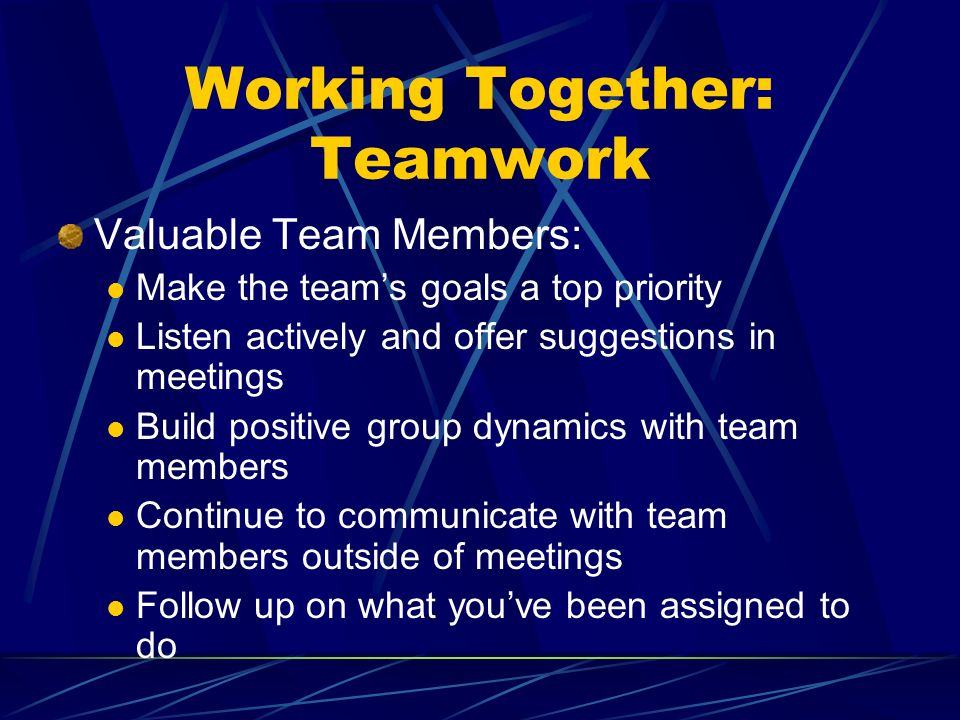 Working Together: Teamwork Valuable Team Members: Make the teams goals a top priority Listen actively and offer suggestions in meetings Build positive group dynamics with team members Continue to communicate with team members outside of meetings Follow up on what youve been assigned to do