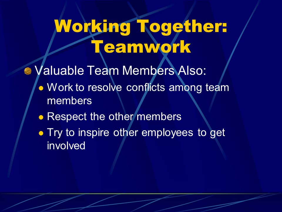Working Together: Teamwork Valuable Team Members Also: Work to resolve conflicts among team members Respect the other members Try to inspire other employees to get involved
