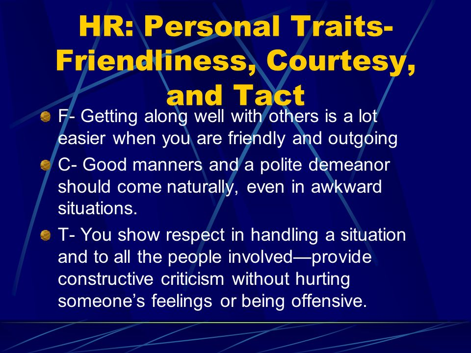 HR: Personal Traits- Friendliness, Courtesy, and Tact F- Getting along well with others is a lot easier when you are friendly and outgoing C- Good manners and a polite demeanor should come naturally, even in awkward situations.