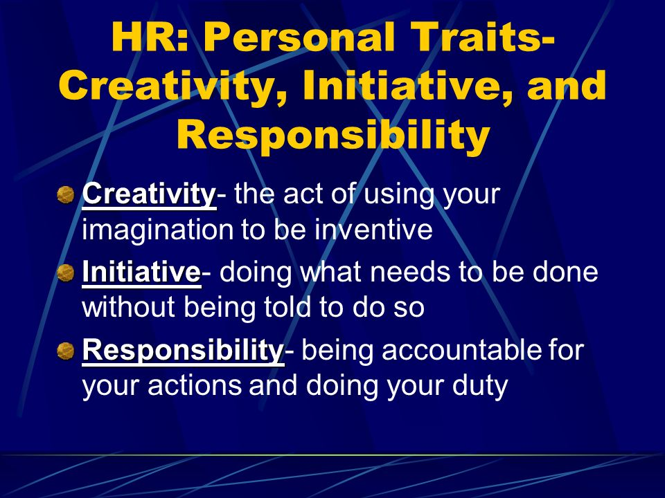HR: Personal Traits- Creativity, Initiative, and Responsibility Creativity Creativity- the act of using your imagination to be inventive Initiative Initiative- doing what needs to be done without being told to do so Responsibility Responsibility- being accountable for your actions and doing your duty