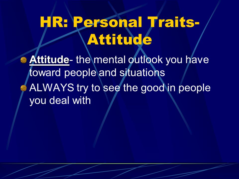 HR: Personal Traits- Attitude Attitude Attitude- the mental outlook you have toward people and situations ALWAYS try to see the good in people you deal with