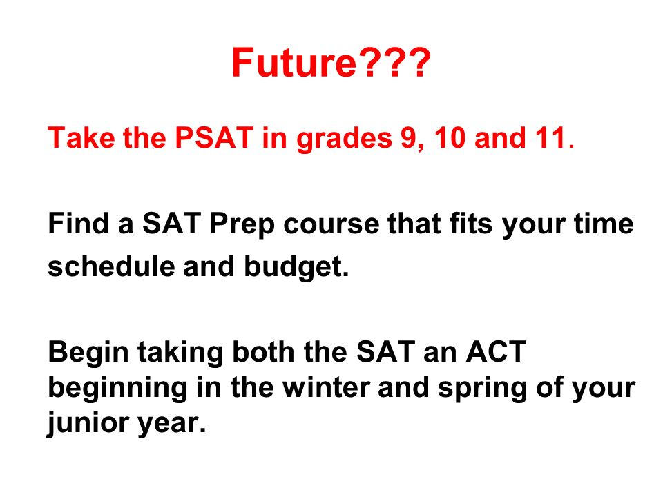 Future . Take the PSAT in grades 9, 10 and 11.
