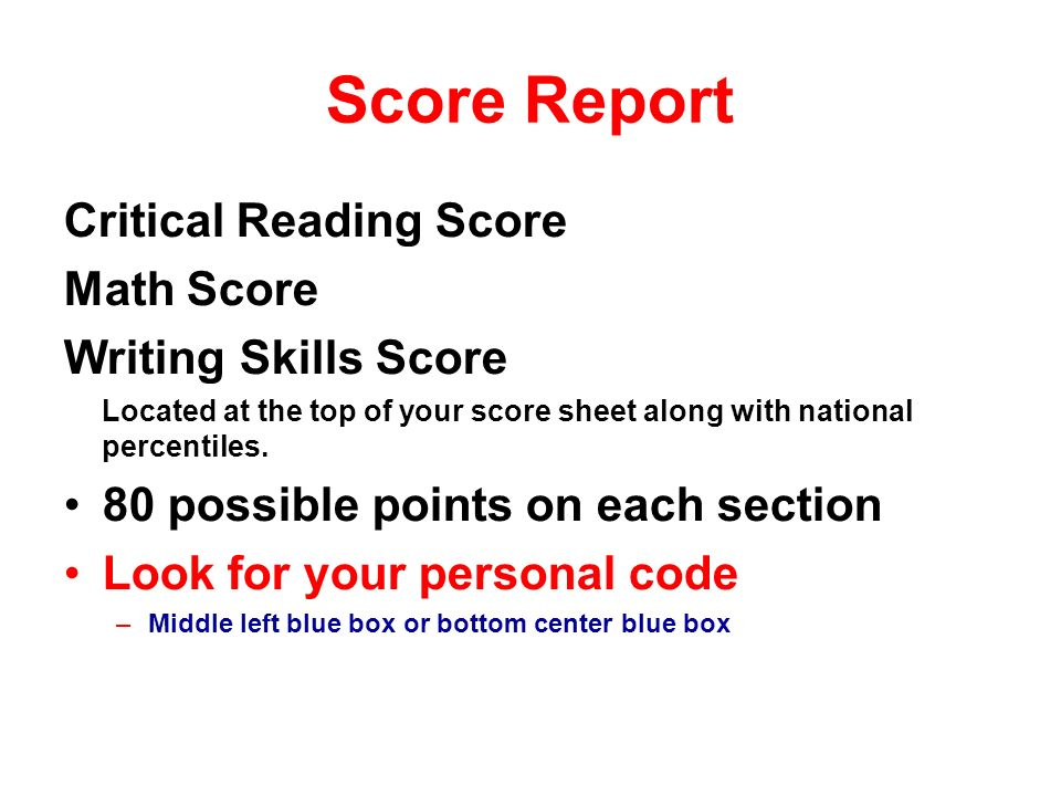 Score Report Critical Reading Score Math Score Writing Skills Score Located at the top of your score sheet along with national percentiles.