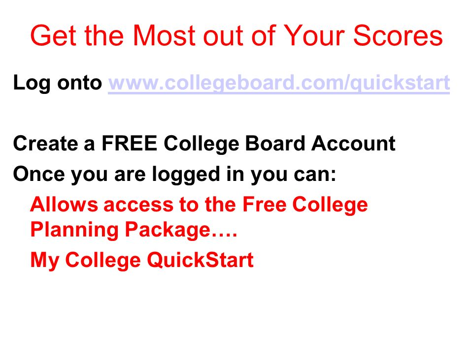 Get the Most out of Your Scores Log onto www.collegeboard.com/quickstartwww.collegeboard.com/quickstart Create a FREE College Board Account Once you are logged in you can: Allows access to the Free College Planning Package….