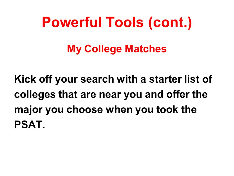 Powerful Tools (cont.) My College Matches Kick off your search with a starter list of colleges that are near you and offer the major you choose when you took the PSAT.