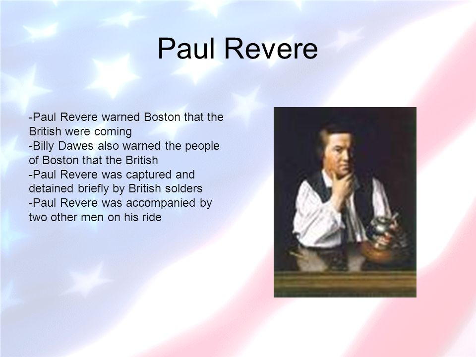 Paul Revere -Paul Revere warned Boston that the British were coming -Billy Dawes also warned the people of Boston that the British -Paul Revere was captured and detained briefly by British solders -Paul Revere was accompanied by two other men on his ride