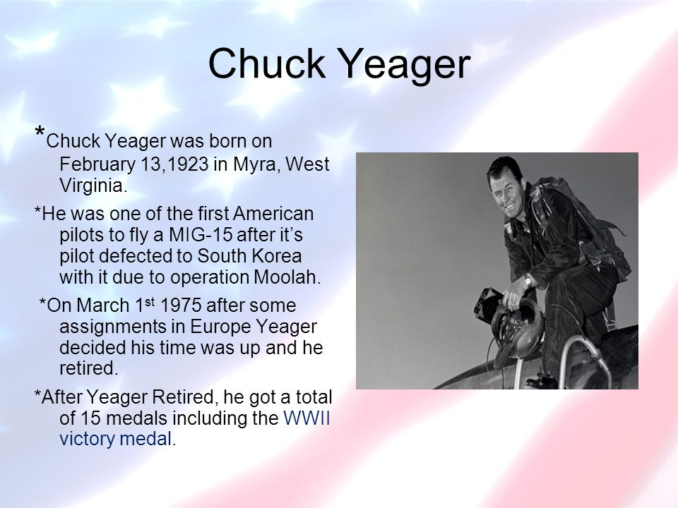 Chuck Yeager * Chuck Yeager was born on February 13,1923 in Myra, West Virginia.