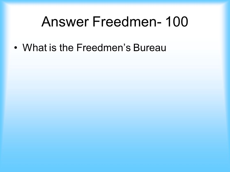 Freedmen- 100 This agency gave food and clothing to former slaves. jeopardy Answer