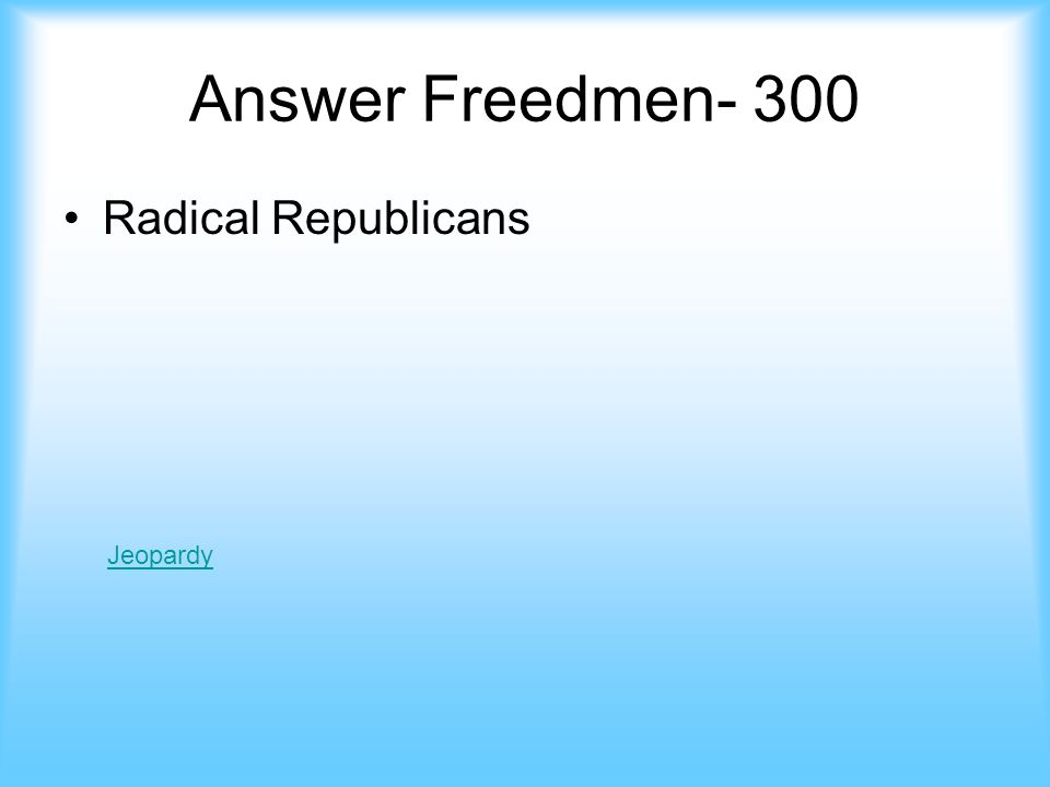 Freedmen- 300 This group in congress supported the newly freedmen, they protected their rights jeopardy Answer