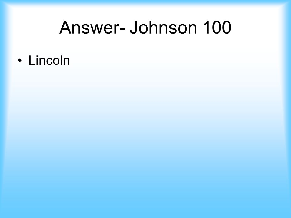 Johnson- 100 This man was assassinated and therefore Johnson became president Answer jeopardy