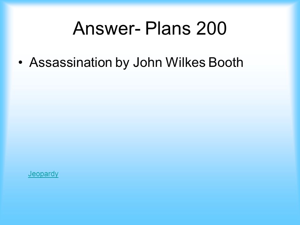 Plans- 200 Why did Lincolns plan never end up taking place jeopardy Answer