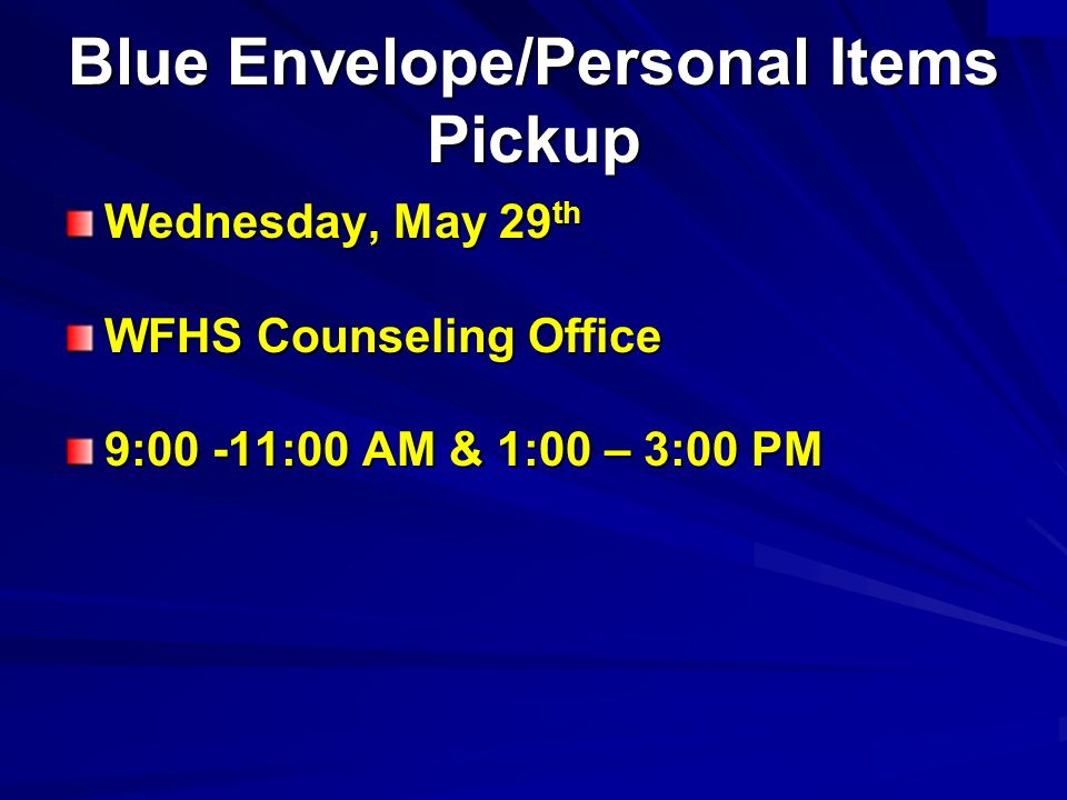 Blue Envelope/Personal Items Pickup Wednesday, May 29 th WFHS Counseling Office 9:00 -11:00 AM & 1:00 – 3:00 PM