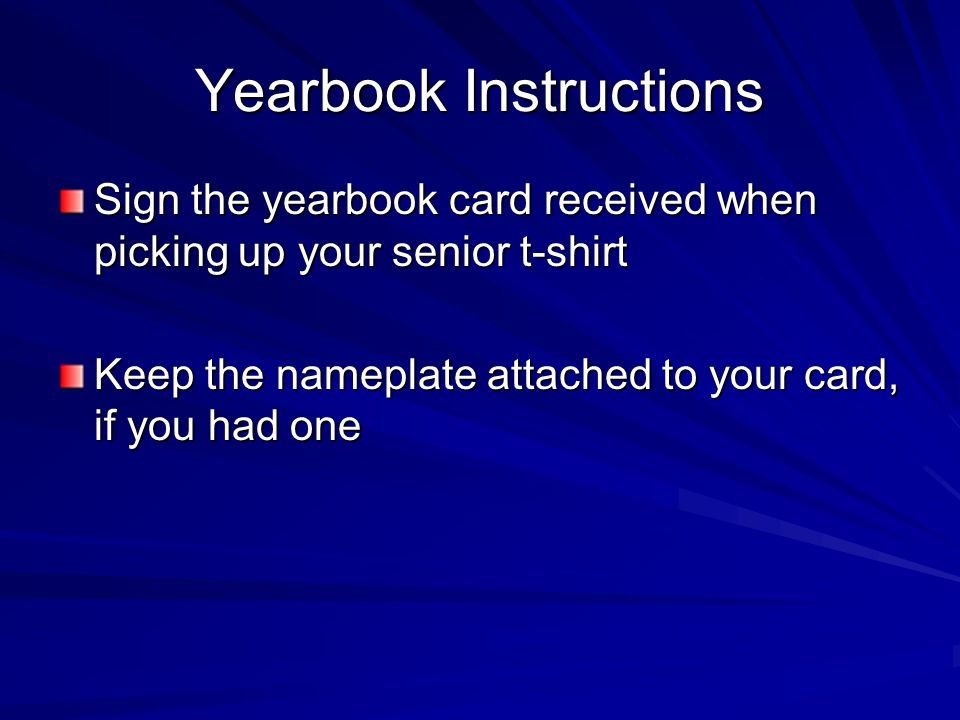 Yearbook Instructions Sign the yearbook card received when picking up your senior t-shirt Keep the nameplate attached to your card, if you had one
