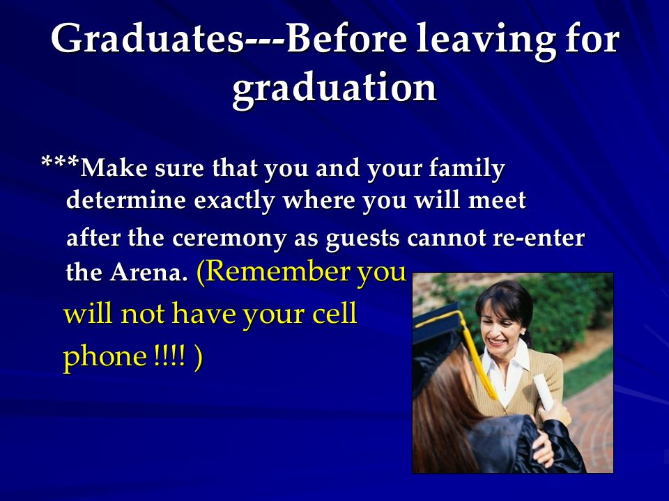 Graduates---Before leaving for graduation *** Make sure that you and your family determine exactly where you will meet after the ceremony as guests cannot re-enter the Arena.