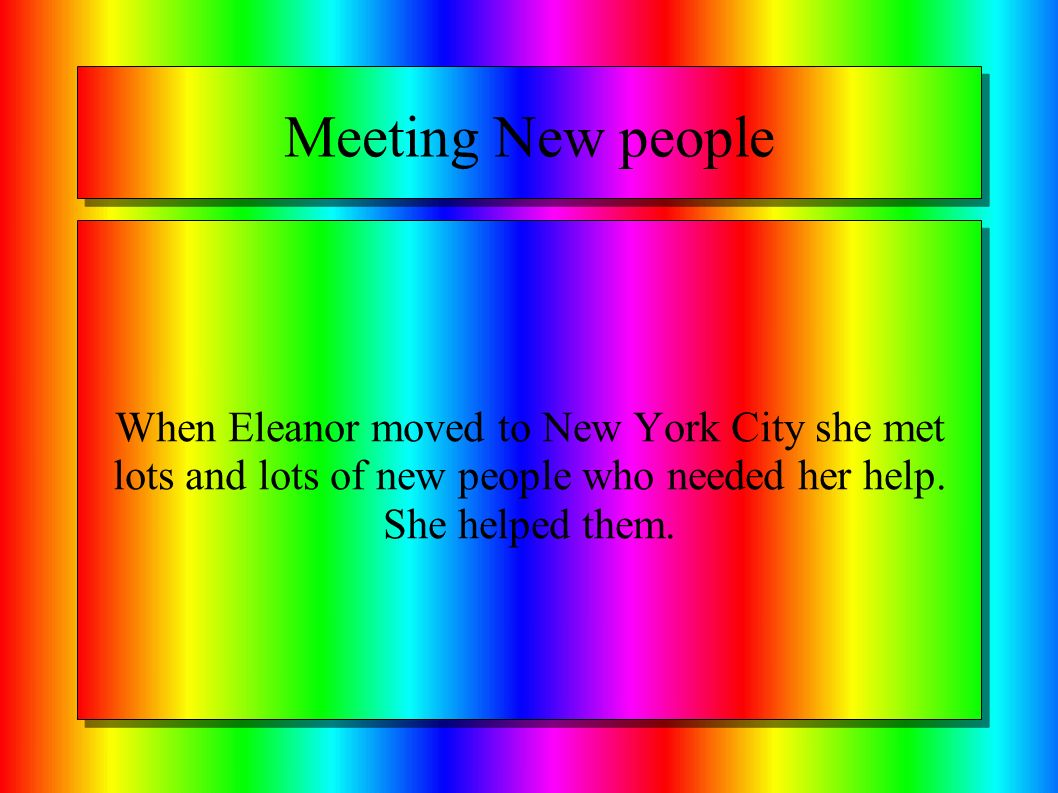Meeting New people When Eleanor moved to New York City she met lots and lots of new people who needed her help.