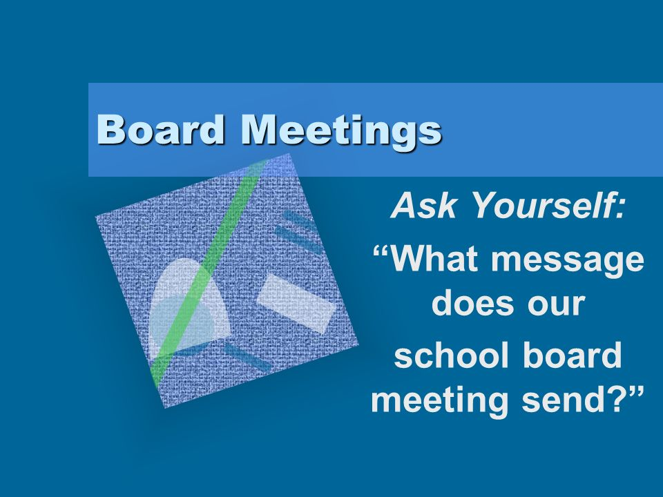 Board Meetings Ask Yourself: What message does our school board meeting send