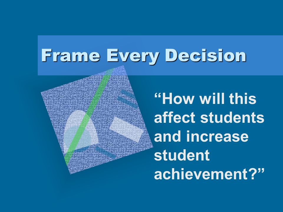 Frame Every Decision How will this affect students and increase student achievement