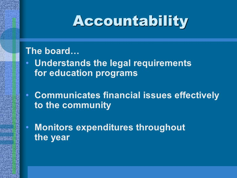 Accountability The board… Understands the legal requirements for education programs Communicates financial issues effectively to the community Monitors expenditures throughout the year