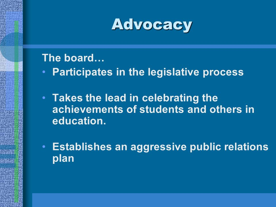 Advocacy The board… Participates in the legislative process Takes the lead in celebrating the achievements of students and others in education.