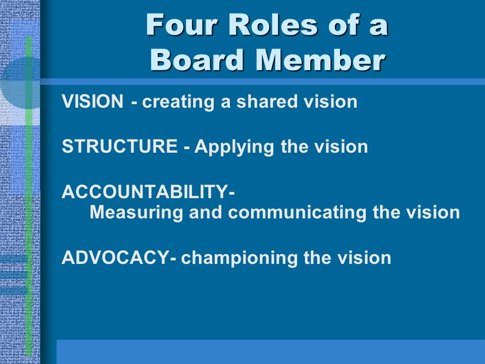 Four Roles of a Board Member VISION - creating a shared vision STRUCTURE - Applying the vision ACCOUNTABILITY- Measuring and communicating the vision ADVOCACY- championing the vision