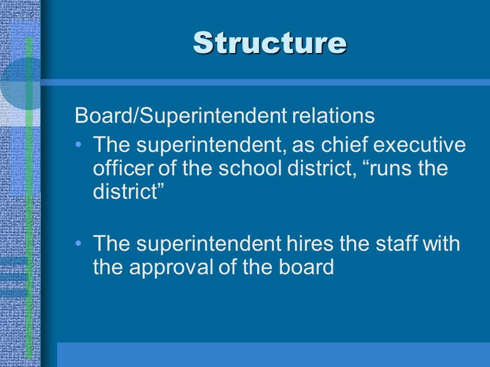 Structure Board/Superintendent relations The superintendent, as chief executive officer of the school district, runs the district The superintendent hires the staff with the approval of the board