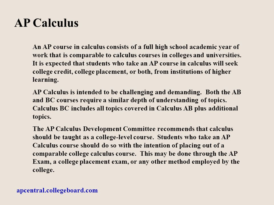 AP Calculus An AP course in calculus consists of a full high school academic year of work that is comparable to calculus courses in colleges and universities.
