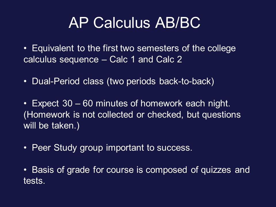AP Calculus AB/BC Equivalent to the first two semesters of the college calculus sequence – Calc 1 and Calc 2 Dual-Period class (two periods back-to-back) Expect 30 – 60 minutes of homework each night.