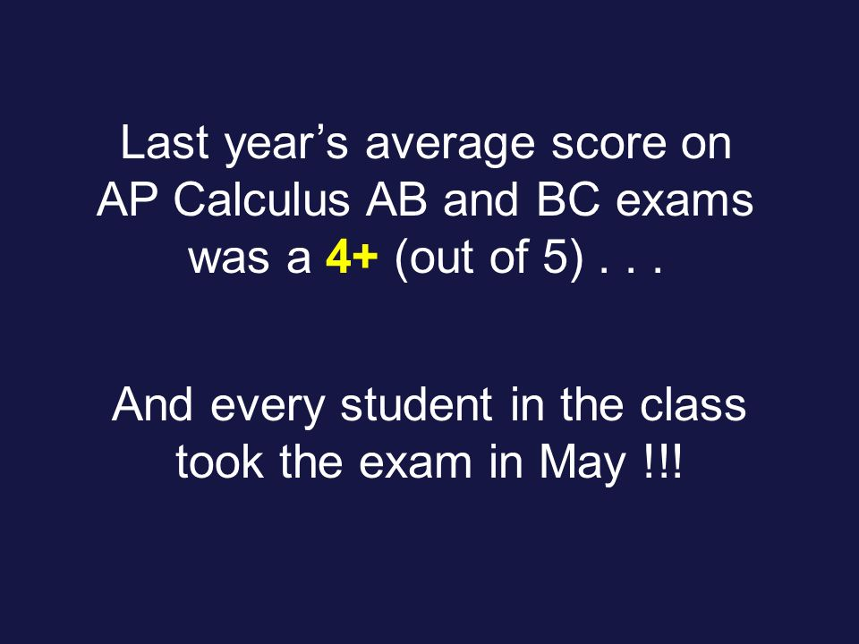 Last years average score on AP Calculus AB and BC exams was a 4+ (out of 5)...