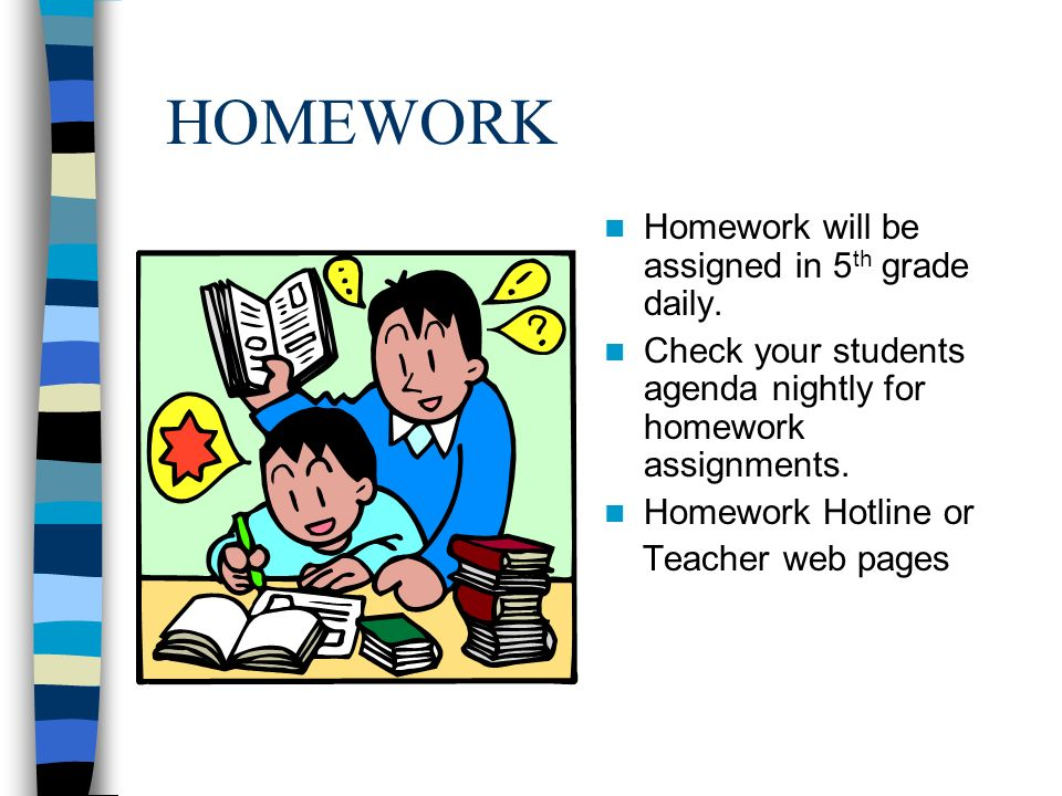 HOMEWORK Homework will be assigned in 5 th grade daily.