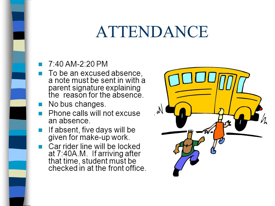 ATTENDANCE 7:40 AM-2:20 PM To be an excused absence, a note must be sent in with a parent signature explaining the reason for the absence.