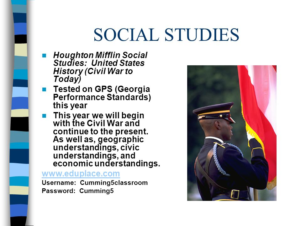 SOCIAL STUDIES Houghton Mifflin Social Studies: United States History (Civil War to Today) Tested on GPS (Georgia Performance Standards) this year This year we will begin with the Civil War and continue to the present.