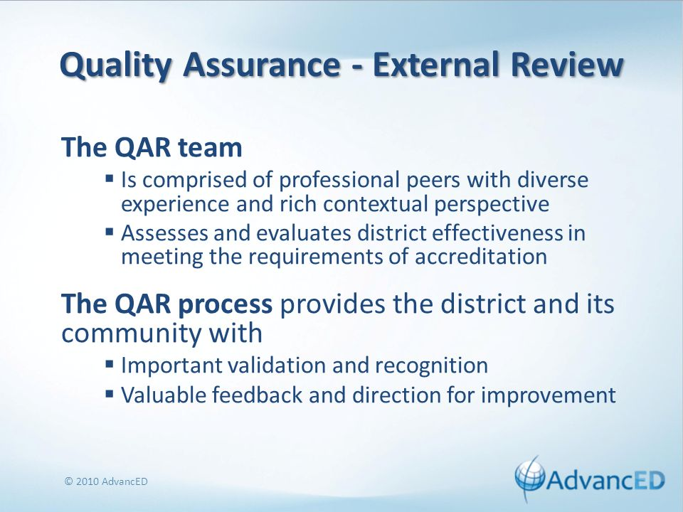 Quality Assurance - External Review The QAR team Is comprised of professional peers with diverse experience and rich contextual perspective Assesses and evaluates district effectiveness in meeting the requirements of accreditation The QAR process provides the district and its community with Important validation and recognition Valuable feedback and direction for improvement © 2010 AdvancED