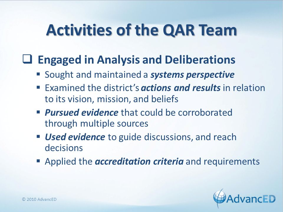 Activities of the QAR Team Engaged in Analysis and Deliberations Sought and maintained a systems perspective Examined the districts actions and results in relation to its vision, mission, and beliefs Pursued evidence that could be corroborated through multiple sources Used evidence to guide discussions, and reach decisions Applied the accreditation criteria and requirements © 2010 AdvancED
