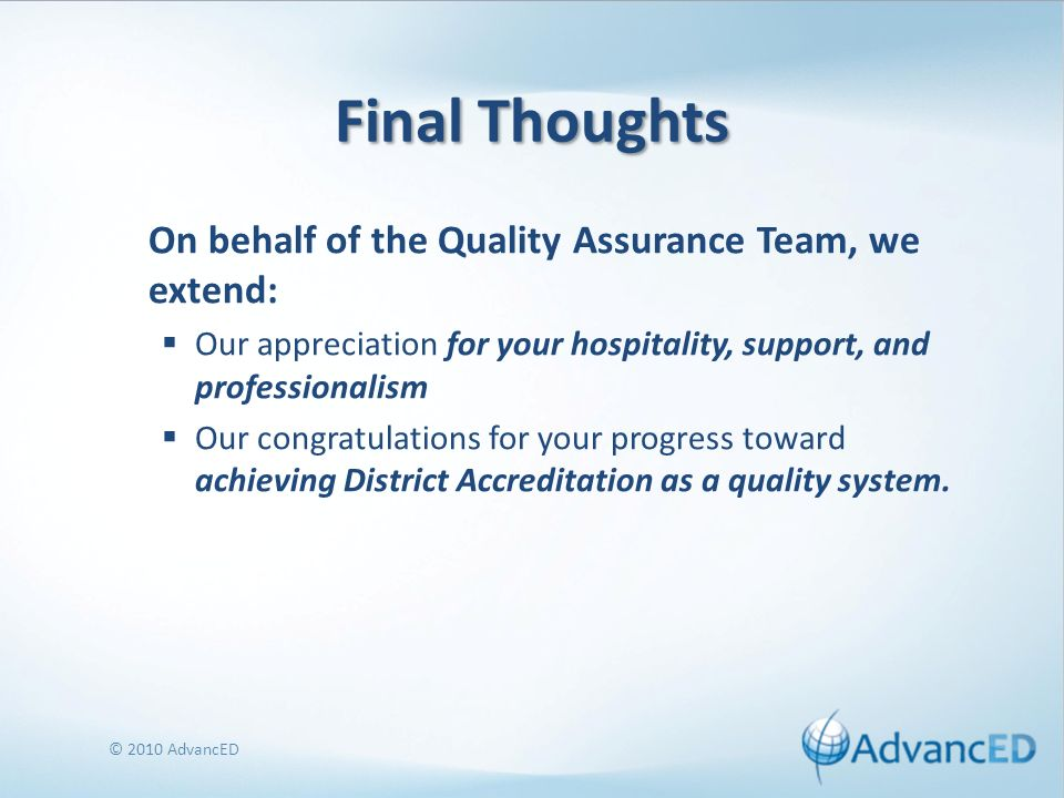 Final Thoughts On behalf of the Quality Assurance Team, we extend: Our appreciation for your hospitality, support, and professionalism Our congratulations for your progress toward achieving District Accreditation as a quality system.