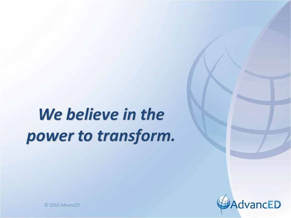 We believe in the power to transform. © 2010 AdvancED