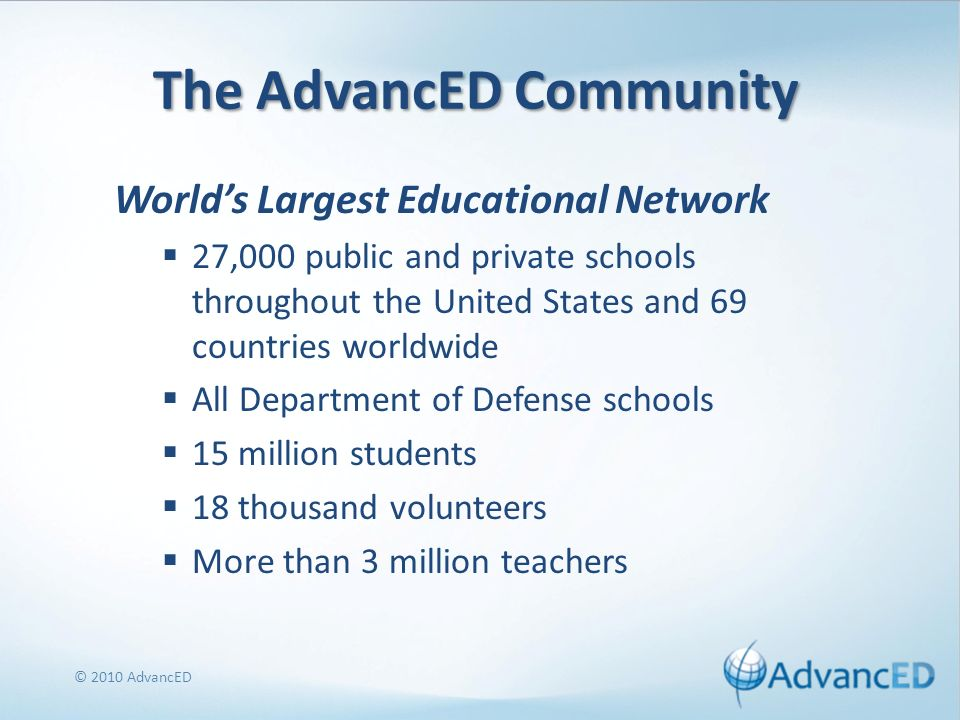 The AdvancED Community Worlds Largest Educational Network 27,000 public and private schools throughout the United States and 69 countries worldwide All Department of Defense schools 15 million students 18 thousand volunteers More than 3 million teachers © 2010 AdvancED