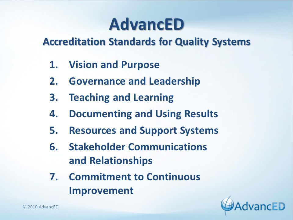 AdvancED Accreditation Standards for Quality Systems 1.Vision and Purpose 2.Governance and Leadership 3.Teaching and Learning 4.Documenting and Using Results 5.Resources and Support Systems 6.Stakeholder Communications and Relationships 7.Commitment to Continuous Improvement © 2010 AdvancED
