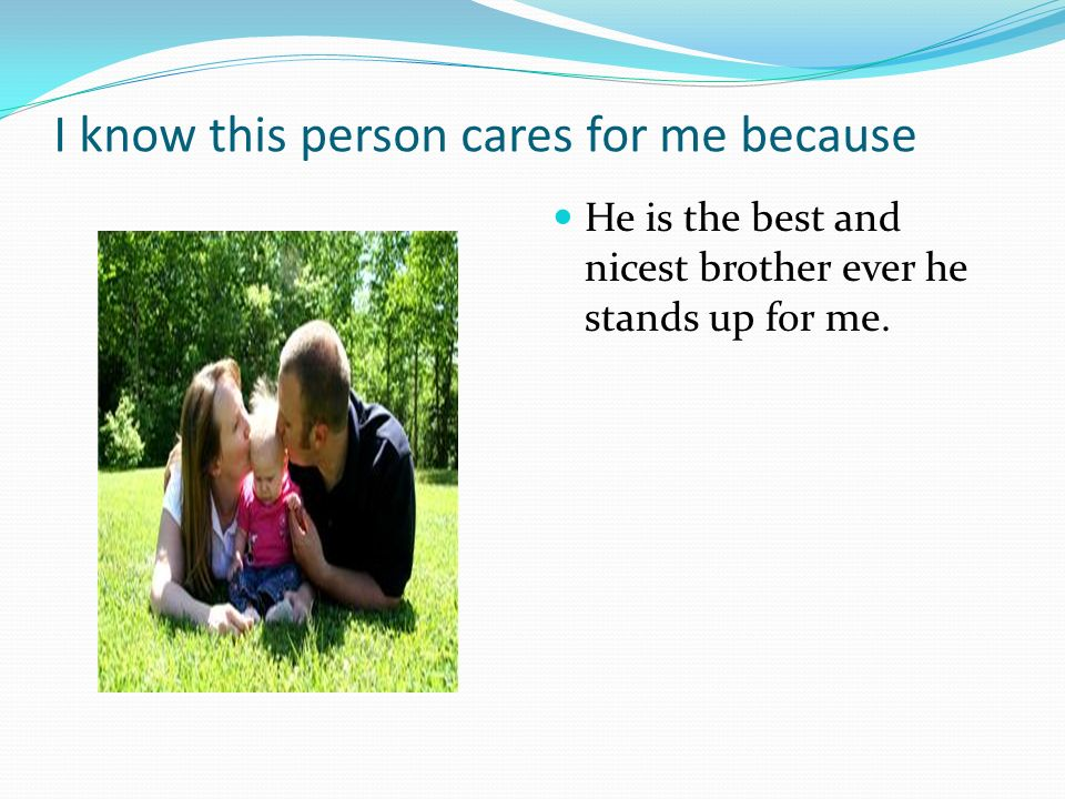 I know this person cares for me because He is the best and nicest brother ever he stands up for me.