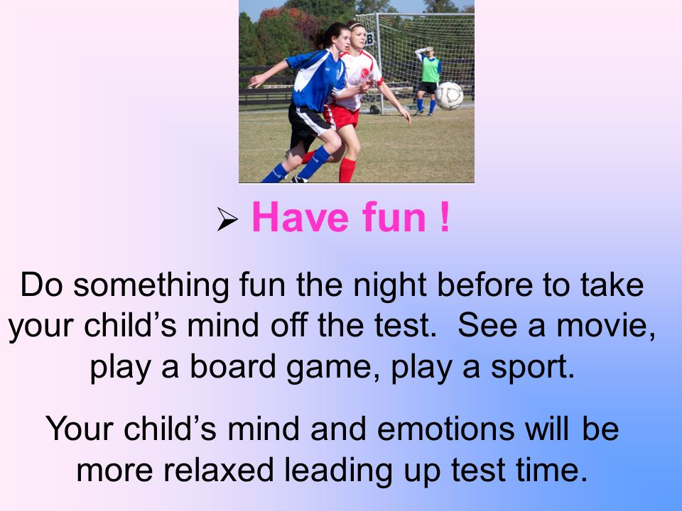 Have fun . Do something fun the night before to take your childs mind off the test.