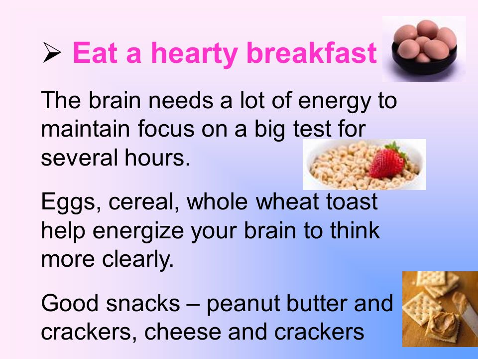 Eat a hearty breakfast The brain needs a lot of energy to maintain focus on a big test for several hours.