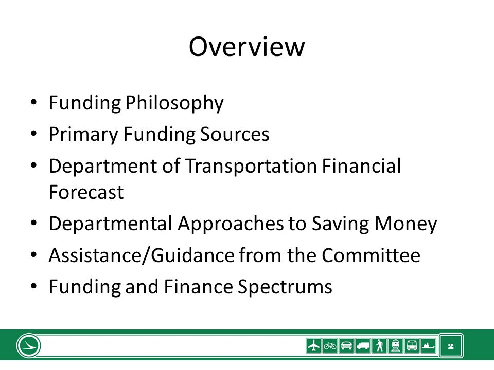 2 Overview Funding Philosophy Primary Funding Sources Department of Transportation Financial Forecast Departmental Approaches to Saving Money Assistance/Guidance from the Committee Funding and Finance Spectrums