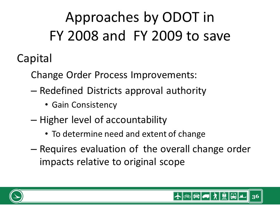 36 Approaches by ODOT in FY 2008 and FY 2009 to save Capital Change Order Process Improvements: – Redefined Districts approval authority Gain Consistency – Higher level of accountability To determine need and extent of change – Requires evaluation of the overall change order impacts relative to original scope