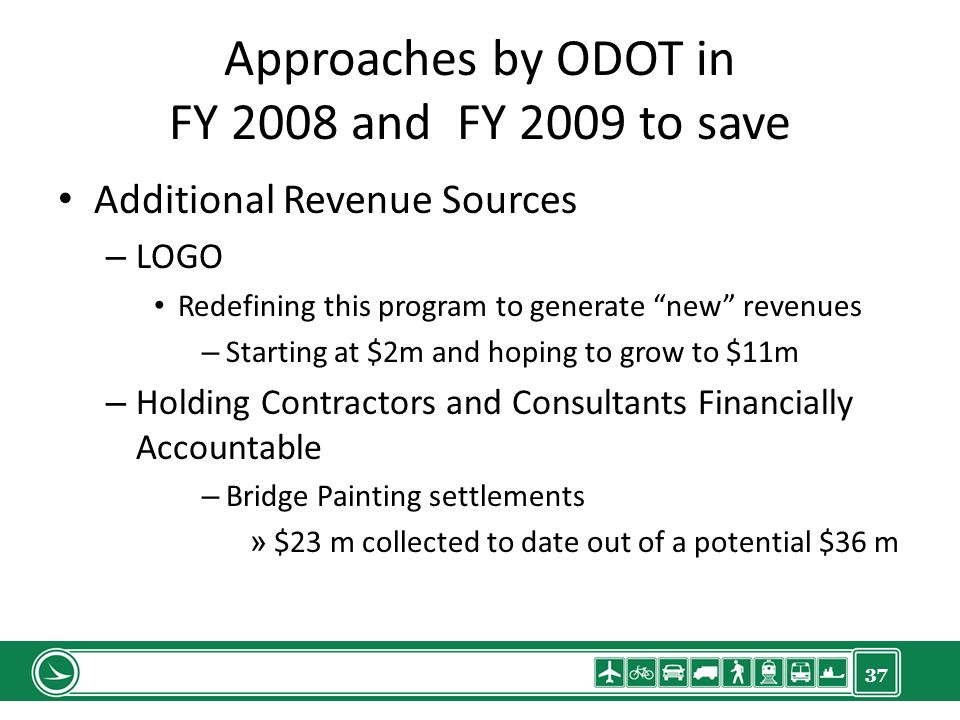 37 Approaches by ODOT in FY 2008 and FY 2009 to save Additional Revenue Sources – LOGO Redefining this program to generate new revenues – Starting at $2m and hoping to grow to $11m – Holding Contractors and Consultants Financially Accountable – Bridge Painting settlements » $23 m collected to date out of a potential $36 m