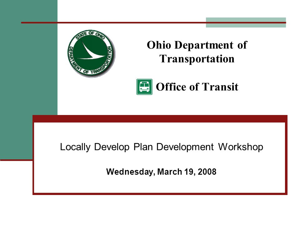 Ohio Department of Transportation Office of Transit Locally Develop Plan Development Workshop Wednesday, March 19, 2008