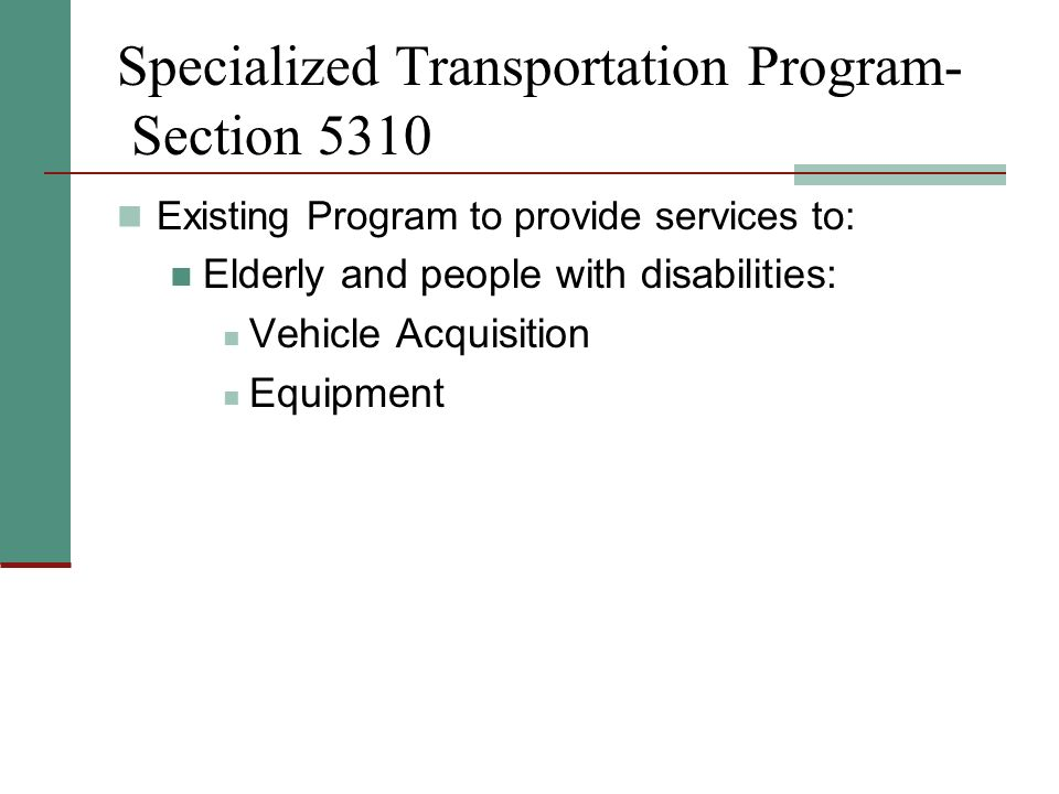 Specialized Transportation Program- Section 5310 Existing Program to provide services to: Elderly and people with disabilities: Vehicle Acquisition Equipment