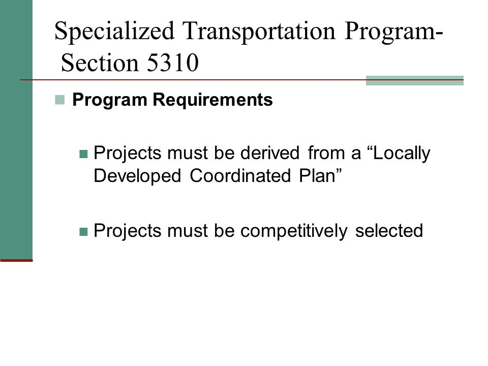 Specialized Transportation Program- Section 5310 Program Requirements Projects must be derived from a Locally Developed Coordinated Plan Projects must be competitively selected