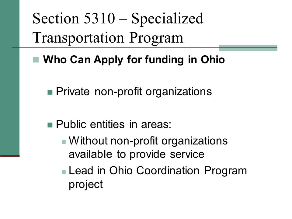 Section 5310 – Specialized Transportation Program Who Can Apply for funding in Ohio Private non-profit organizations Public entities in areas: Without non-profit organizations available to provide service Lead in Ohio Coordination Program project
