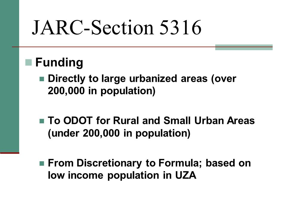 JARC-Section 5316 Funding Directly to large urbanized areas (over 200,000 in population) To ODOT for Rural and Small Urban Areas (under 200,000 in population) From Discretionary to Formula; based on low income population in UZA