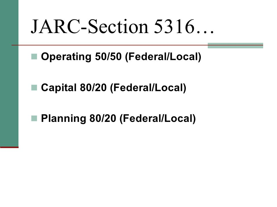JARC-Section 5316… Operating 50/50 (Federal/Local) Capital 80/20 (Federal/Local) Planning 80/20 (Federal/Local)