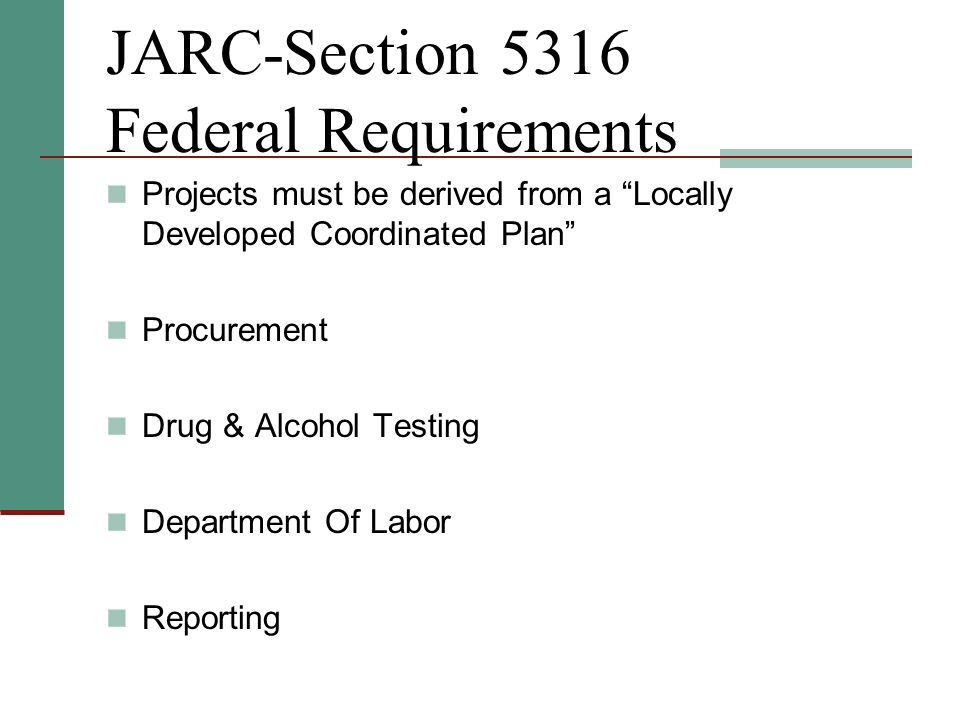 JARC-Section 5316 Federal Requirements Projects must be derived from a Locally Developed Coordinated Plan Procurement Drug & Alcohol Testing Department Of Labor Reporting